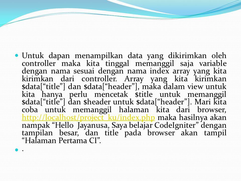 Untuk dapan menampilkan data yang dikirimkan oleh controller maka kita tinggal memanggil saja variable dengan nama sesuai dengan nama index array yang kita kirimkan dari controller. Array yang kita kirimkan $data[ title ] dan $data[ header ], maka dalam view untuk kita hanya perlu mencetak $title untuk memanggil $data[ title ] dan $header untuk $data[ header ]. Mari kita coba untuk memanggil halaman kita dari browser, http://localhost/project_ku/index.php maka hasilnya akan nampak Hello Jayanusa, Saya belajar CodeIgniter dengan tampilan besar, dan title pada browser akan tampil Halaman Pertama CI .